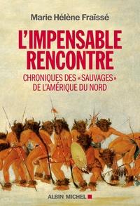 """Marie-Hélène Fraïssé - L'impensable rencontre - Chroniques des """"Sauvages"""" de l'Amérique du Nord (récits des premiers contacts)."""