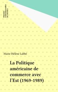 Marie-Hélène Labbé - La Politique américaine de commerce avec l'Est - 1969-1989.