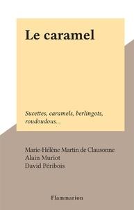 Marie-Hélène Martin de Clausonne et Alain Muriot - Le caramel - Sucettes, caramels, berlingots, roudoudous....