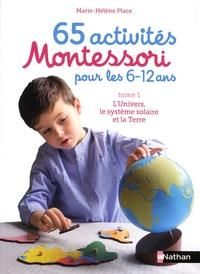 Marie-Hélène Place - 65 activités Montessori pour les 6-12 ans - Tome 1, L'univers, le système solaire et la terre.