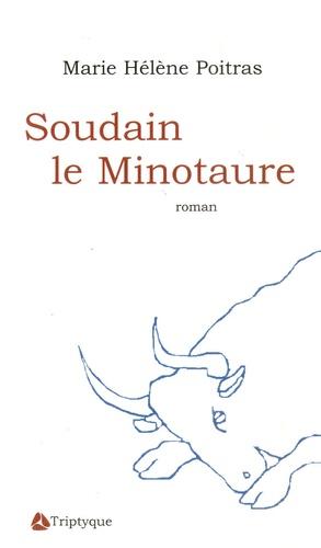 Marie Hélène Poitras - Soudain le Minotaure.