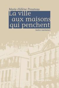 Marie-Hélène Prouteau - La ville aux maisons qui penchent - Suites nantaises.