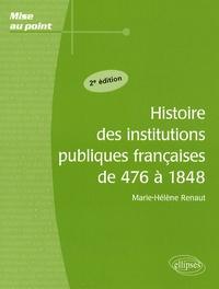 Marie-Hélène Renaut - Histoire des institutions publiques françaises de 476 à 1848.