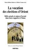 Marie-Hélène Robert et Michel Younès - La vocation des chrétiens d'Orient - Défis actuels et enjeux d'avenir dans leurs rapports à l'islam.