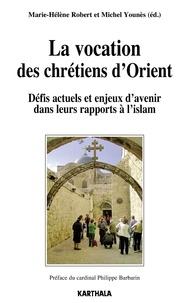 La vocation des chrétiens d'Orient- Défis actuels et enjeux d'avenir dans leurs rapports à l'islam - Marie-Hélène Robert |