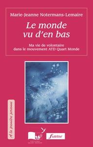 Marie-Jeanne Notermans-Lemaire - Le monde vu d'en bas - Ma vie de volontaire dans le mouvement ATD Quart-Monde.