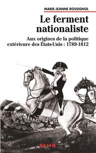 Marie-Jeanne Rossignol - Le ferment nationaliste - Aux origines de la politique extérieure des Etats-Unis : 1789-1812.