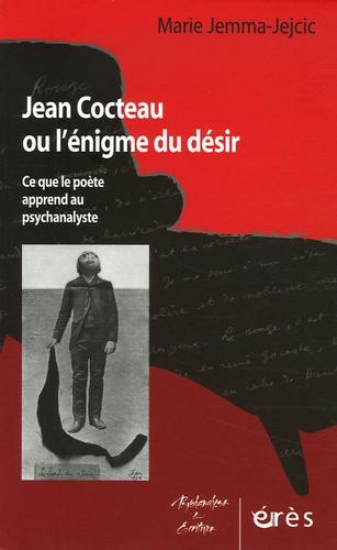 Marie Jejcic - Jean Cocteau ou l'énigme du désir - Ce que le poète apprend au psychanalyste.