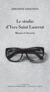 Marie-Jéromine Savignon - Le studio d'Yves Saint Laurent - Miroir et secrets.