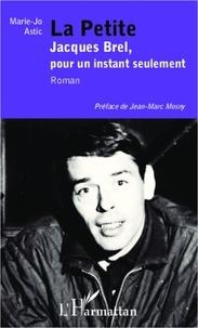 Marie-Jo Astic - La petite - Jacques Brel, pour un instant seulement - Roman.