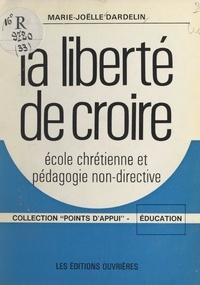 Marie-Joëlle Dardelin et Daniel Hameline - La liberté de croire - École chrétienne et pédagogie non-directive.