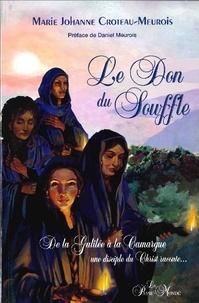Marie Johanne Croteau-Meurois - Le don du souffle - De la Galilée à la Camargue, une disciple du Christ raconte....