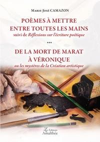 Marie-José Camazon - Poèmes à mettre entre toutes les mains suivi de Réflexions sur l'écriture poétique ; De la mort de Marat à Véronique ou les mystères de la création artistique.
