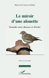 Marie-José Clarysse-Sebban - Le miroir d'une alouette - Grandir entre Beauce et Perche.