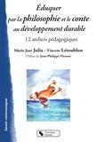 Marie-José Julia et Vincent Létoublon - Eduquer par la philosophie et le conte au développement durable - 12 ateliers pédagogiques.