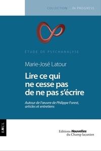 Marie-José Latour - Lire ce qui ne cesse pas de ne pas s'écrire - Autour de l'oeuvre de Philippe Forest, articles et entretiens.