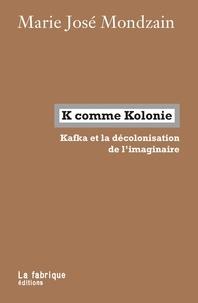 Marie-José Mondzain - K comme Kolonie - Kafka et la décolonisation de l'imaginaire.