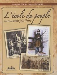 Marie-José Senet et Annette Surrault - L'école du peuple dans l'Indre avant Jules Ferry - Les petites écoles, l'école mutuelle, l'école des frères.