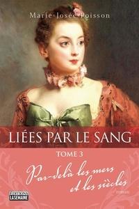 Marie-Josée Poisson - Liées par le sang - Tome 3 - Par-delà les mers et les siècles.