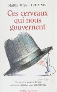 Marie-Joseph Chalvin - Ces cerveaux qui nous gouvernent - Une approche neuro-historique des hommes d'État, de Louis XI à Mitterrand.