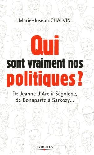 Marie-Joseph Chalvin - Qui sont vraiment nos politiques ? - De Jeanne d'Arc à Ségolène, de Bonaparte à Sarkozy....