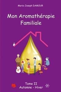 Marie-Joseph Damour - Mon aromathérapie familiale - Tome 2, Automne hiver.