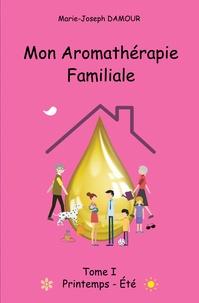 Marie-Joseph Damour - Mon aromathérapie familiale - Tome 1, Printemps été.