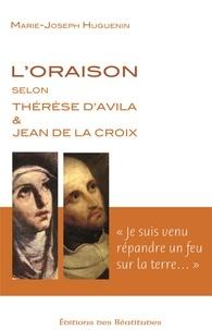 Marie-Joseph Huguenin - L'oraison selon Thérèse d'Avila et Jean de la Croix - Je suis venu répandre un feu sur la terre.