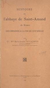 Marie-Josèphe Le Cacheux - Histoire de l'abbaye de Saint-Amand de Rouen - Des origines à la fin du XVIe siècle.