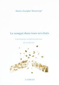 Marie-Josèphe Moncorgé - Le nougat dans tous ses états - Une histoire méditerranéenne de confiserie.