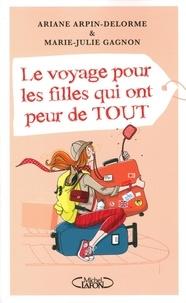 Marie-Julie Gagnon et Ariane Arpin-Delorme - Le voyage pour les filles qui ont peur de tout.
