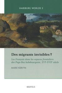 Marie Kervyn - Des migrants invisibles ? - Les français dans les espaces frontaliers des Pays-Bas habsbourgeois, XVIe-XVIIe siècle.