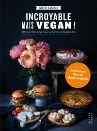 Marie Laforêt - Incroyable mais végan ! - 100 recettes végétales carrément bluffantes.
