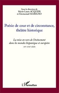 Marie-Laure Acquier et Emmanuel Marigno - Poésie de cour et de circonstance, théâtre historique - La mise en vers de l'événement dans les mondes hispanique et européen XVIe-XVIIIe siècles.