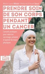 Marie-laure Allouis - Prendre soin de son corps pendant un cancer - Conseils pratiques pour valoriser son image, prévenir et apaiser les maux physiques.