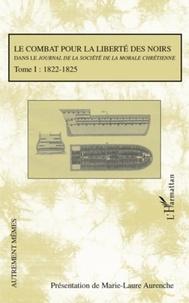 Marie-Laure Aurenche - Le combat pour la liberté des noirs dans le Journal de la société de la morale chrétienne - Tome 1, 1822-1825.
