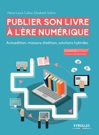 Marie-Laure Cahier et Elizabeth Sutton - Publier son livre à l'ère numérique - Autoédition, maisons d'édition, solutions hybrides.