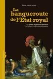 Marie-Laure Legay - La banqueroute de l'Etat royal - La gestion des finances publiques de Colbert à la Révolution française.