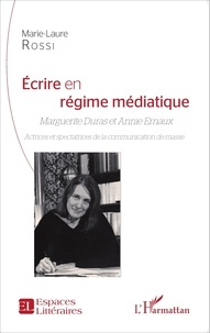 Marie-Laure Rossi - Ecrire en régime médiatique - Marguerite Duras et Annie Ernaux - Actrices et spectatrices de la communication de masse.