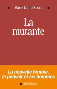 Marie-Laure Susini - La Mutante - La nouvelle femme le pouvoir et les hommes.