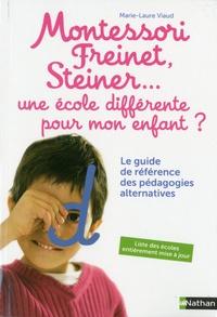 Marie-Laure Viaud - Montessori, Freinet, Steiner... une école différente pour mon enfant ? - Le guide de référence des pédagogies alternatives.