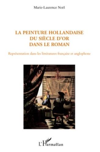 Marie-Laurence Noël - La peinture hollandaise du siècle d'or dans le roman - Représentation dans les littératures française et anglophone.