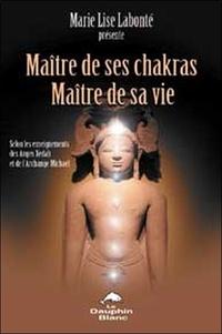 Marie-Lise Labonté - Maître de ses Chakras, Maître de sa vie - Selon les enseignements des anges Xedah et de l'Archange Michael ; Transmissions de 1995 à 2000.