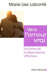 Marie-Lise Labonté - Vers l'amour vrai - Se libérer de la dépendance affective.