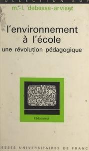 Marie-Louise Debesse-Arviset et Gaston Mialaret - L'environnement à l'école - Une révolution pédagogique.