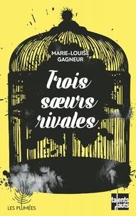 Marie-Louise Gagneur - Trois soeurs rivales.