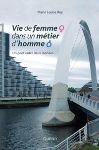 Marie Louise Roy - Vie de femme dans un métier d'homme - Un pont entre deux mondes.