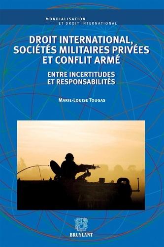 Marie-Louise Tougas - Droit international, sociétés militaires privées et conflit armé - Entre incertitudes et responsabilités.