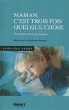 Marie-Luce Bertaud-Pineau - Maman, c'est trois fois quelque chose ! - Avec notre enfant psychotique.