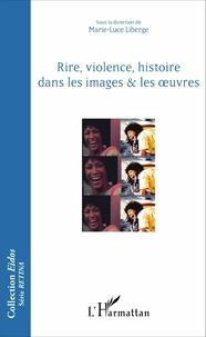 Rire, violence, histoire dans les images & les oeuvres - Marie-Luce Liberge |